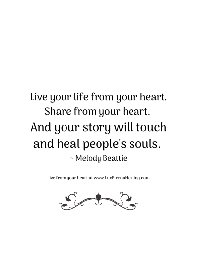 Live your life from your heart. Share from your heart. And your story will touch and heal people's souls. ~ Melody Beattie