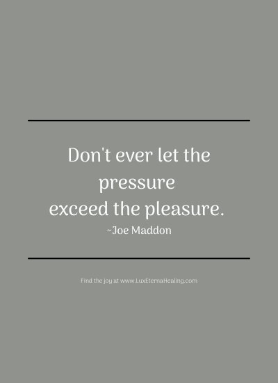 Don't ever let the pressure exceed the pleasure. ~ Joe Maddon
