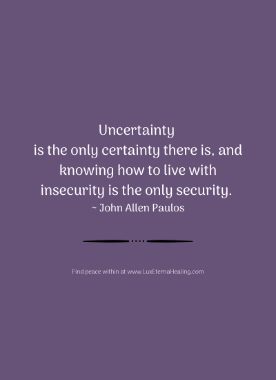 Uncertainty is the only certainty there is, and knowing how to live with insecurity is the only security. ~ John Allen Paulos