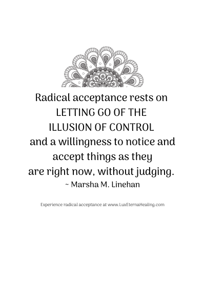 Radical acceptance rests on letting go of the illusion of control and a willingness to notice and accept things as they are right now, without judging. ~ Marsha M. Linehan