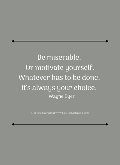 Be miserable. Or motivate yourself. Whatever has to be done, it's always your choice. ~ Wayne Dyer