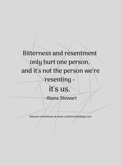 Bitterness and resentment only hurt one person, and it's not the person we're resenting - it's us. ~Alana Stewart