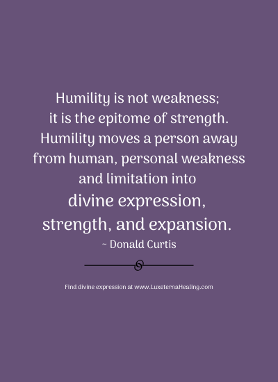 Humility is not weakness; it is the epitome of strength. Humility moves a person away from human, personal weakness and limitation into divine expression, strength, and expansion. ~ Donald Curtis