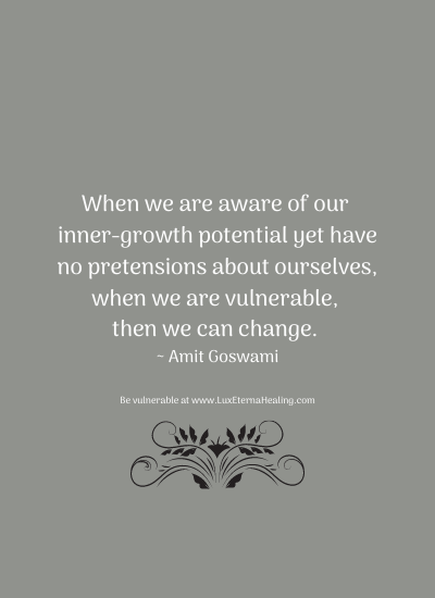 When we are aware of our inner-growth potential yet have no pretensions about ourselves, when we are vulnerable, then we can change. ~ Amit Goswami