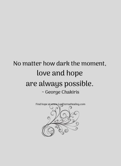 No matter how dark the moment, love and hope are always possible. ~ George Chakiris