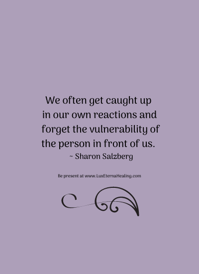 We often get caught up in our own reactions and forget the vulnerability of the person in front of us. ~ Sharon Salzberg