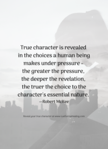 True character is revealed in the choices a human being makes under pressure - the greater the pressure, the deeper the revelation, the truer the choice to the character's essential nature. ― Robert McKee