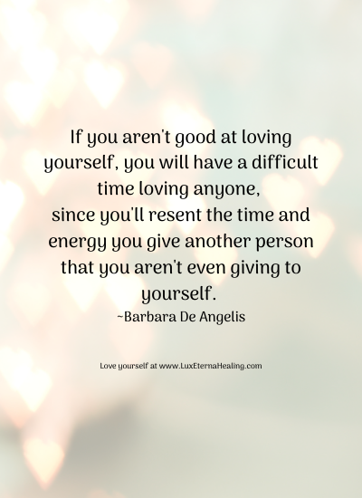 If you aren't good at loving yourself, you will have a difficult time loving anyone, since you'll resent the time and energy you give another person that you aren't even giving to yourself. ~Barbara De Angelis
