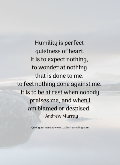 Humility is perfect quietness of heart. It is to expect nothing, to wonder at nothing that is done to me, to feel nothing done against me. It is to be at rest when nobody praises me, and when I am blamed or despised. ~ Andrew Murray