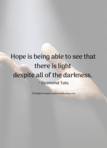Hope is being able to see that there is light despite all of the darkness. ~ Desmond Tutu