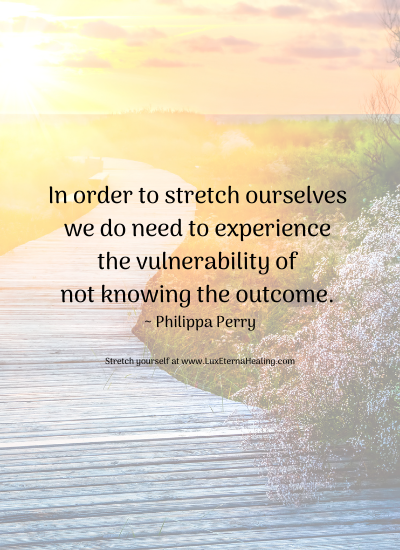 In order to stretch ourselves we do need to experience the vulnerability of not knowing the outcome. ~ Philippa Perry