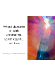 When I choose to sit with uncertainty, I gain clarity. ~Ann Ruane
