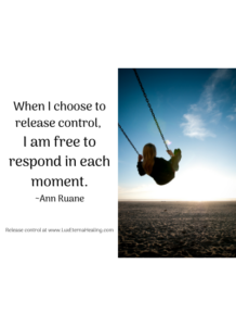 When I choose to release control, I am free to respond in each moment. ~Ann Ruane