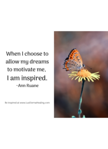 When I choose to allow my dreams to motivate me, I am inspired. ~Ann Ruane