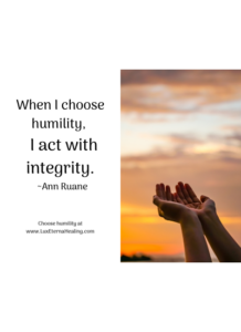 When I choose humility, I act with integrity. ~Ann Ruane