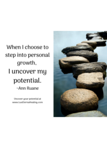 When I choose to step into personal growth, I uncover my potential. ~Ann Ruane