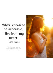 When I choose to be vulnerable, I live from my heart. ~Ann Ruane