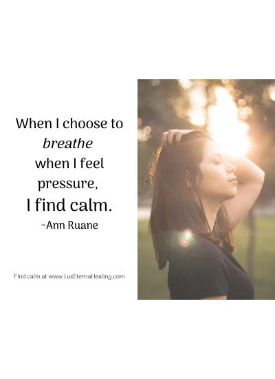 When I choose to breathe when I feel pressure, I find calm. ~Ann Ruane