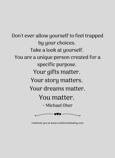 Don't ever allow yourself to feel trapped by your choices. Take a look at yourself. You are a unique person created for a specific purpose. Your gifts matter. Your story matters. Your dreams matter. You matter. ~ Michael Oher