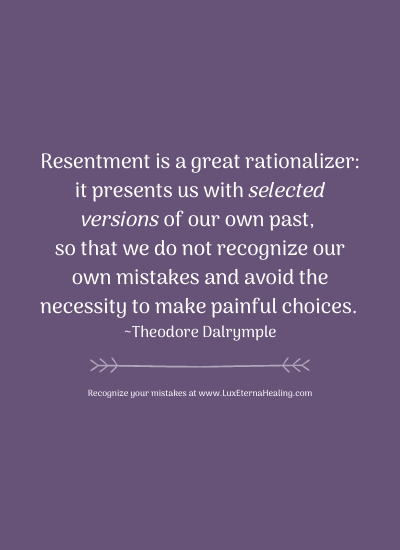 Resentment is a great rationalizer: it presents us with selected versions of our own past, so that we do not recognize our own mistakes and avoid the necessity to make painful choices. ~Theodore Dalrymple
