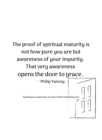 The proof of spiritual maturity is not how pure you are but awareness of your impurity. That very awareness opens the door to grace. ~ Philip Yancey
