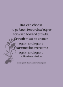 One can choose to go back toward safety or forward toward growth. Growth must be chosen again and again; fear must be overcome again and again. ~ Abraham Maslow