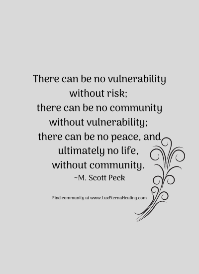 There can be no vulnerability without risk; there can be no community without vulnerability; there can be no peace, and ultimately no life, without community. ~ M. Scott Peck