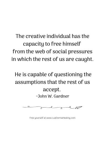 The creative individual has the capacity to free himself from the web of social pressures in which the rest of us are caught. He is capable of questioning the assumptions that the rest of us accept. ~ John W. Gardner