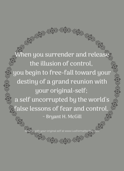 When you surrender and release the illusion of control, you begin to free-fall toward your destiny of a grand reunion with your original-self; a self uncorrupted by the world's false lessons of fear and control. ~ Bryant H. McGill