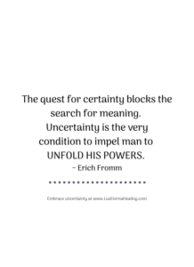 The quest for certainty blocks the search for meaning. Uncertainty is the very condition to impel man to unfold his powers. ~ Erich Fromm