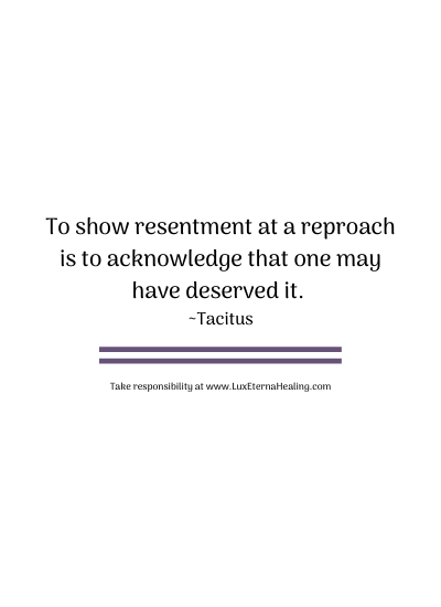 To show resentment at a reproach is to acknowledge that one may have deserved it. ~Tacitus