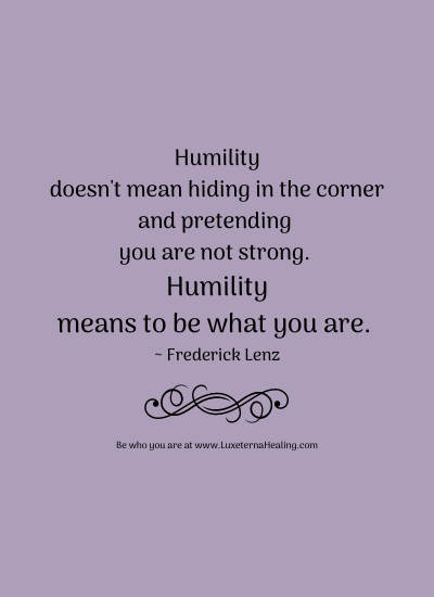Humility doesn't mean hiding in the corner and pretending you are not strong. Humility means to be what you are. ~ Frederick Lenz