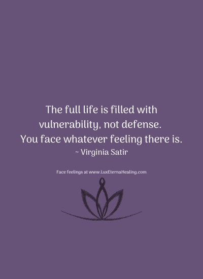 The full life is filled with vulnerability, not defense. You face whatever feeling there is. ~ Virginia Satir