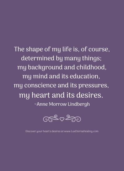The shape of my life is, of course, determined by many things; my background and childhood, my mind and its education, my conscience and its pressures, my heart and its desires. ~ Anne Morrow Lindbergh