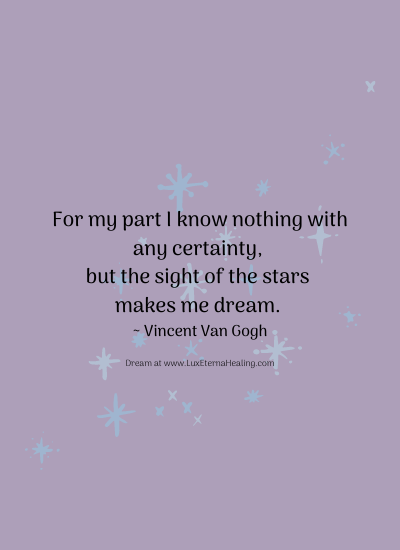 For my part I know nothing with any certainty, but the sight of the stars makes me dream. ~ Vincent Van Gogh