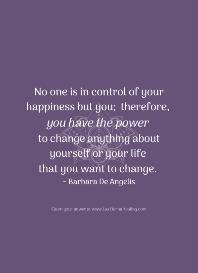 No one is in control of your happiness but you; therefore, you have the power to change anything about yourself or your life that you want to change. ~ Barbara De Angelis