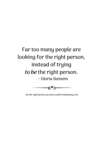 Far too many people are looking for the right person, instead of trying to be the right person. ~ Gloria Steinem