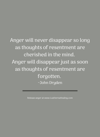 Anger will never disappear so long as thoughts of resentment are cherished in the mind. Anger will disappear just as soon as thoughts of resentment are forgotten. ~John Dryden
