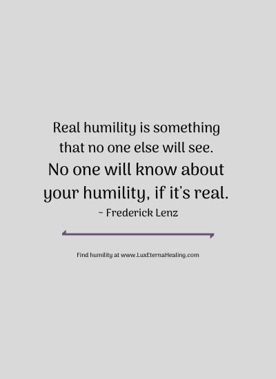 Real humility is something that no one else will see. No one will know about your humility, if it's real. ~ Frederick Lenz