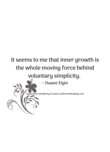 It seems to me that inner growth is the whole moving force behind voluntary simplicity. ~ Duane Elgin