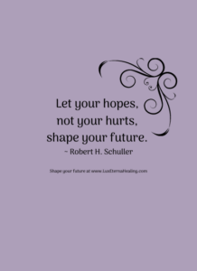 Let your hopes, not your hurts, shape your future. ~ Robert H. Schuller