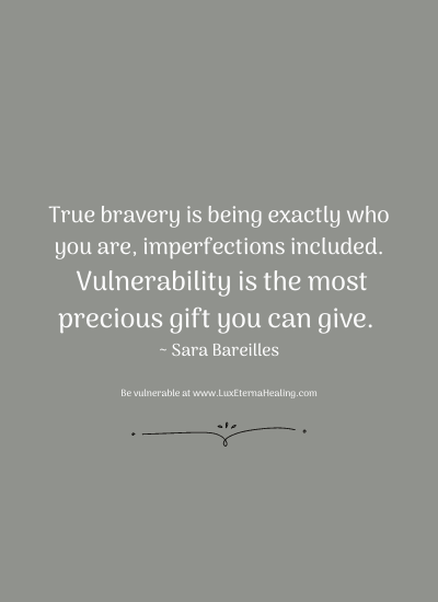True bravery is being exactly who you are, imperfections included. Vulnerability is the most precious gift you can give. ~ Sara Bareilles
