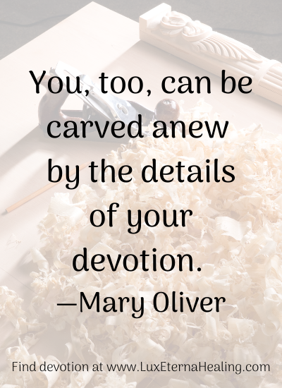 You, too, can be carved anew by the details of your devotion. —Mary Oliver Find devotion at www.LuxEternaHealing.com