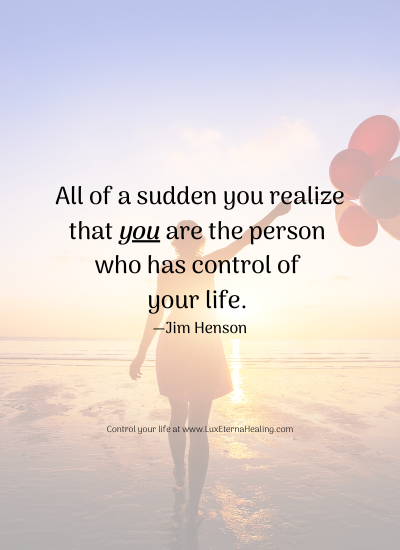 All of a sudden you realize that you are the person who has control of your life. —Jim Henson