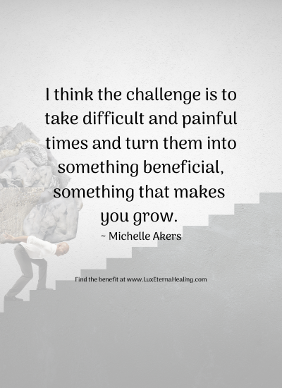 I think the challenge is to take difficult and painful times and turn them into something beneficial, something that makes you grow. _ Michelle Akers Find the benefit at www.LuxEternaHealing.com