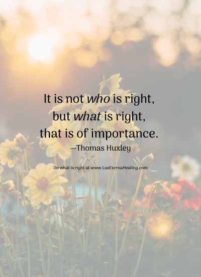 It is not who is right, but what is right, that is of importance. —Thomas Huxley Do what is right at www.LuxEternaHealing.com