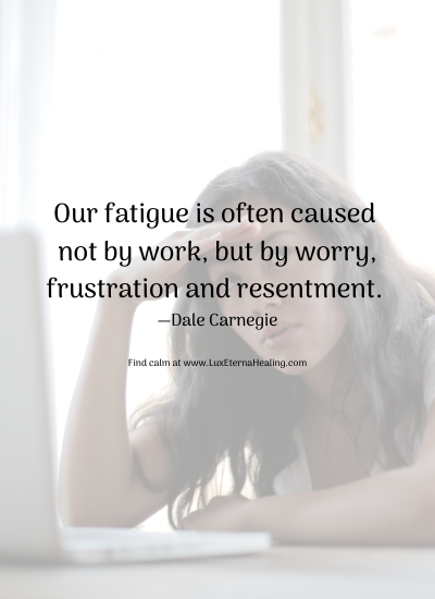 Our fatigue is often caused not by work, but by worry, frustration and resentment. —Dale Carnegie Find calm at www.LuxEternaHealing.com