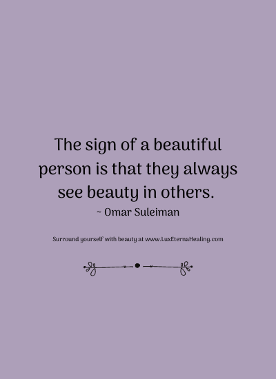 The sign of a beautiful person is that they always see beauty in others. ~ Omar Suleiman