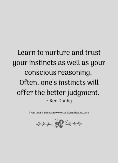 Learn to nurture and trust your instincts as well as your conscious reasoning. Often, one's instincts will offer the better judgment. ~ Ken Danby