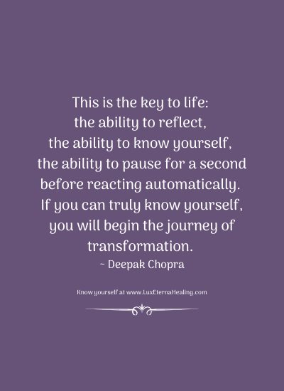 This is the key to life: the ability to reflect, the ability to know yourself, the ability to pause for a second before reacting automatically. If you can truly know yourself, you will begin the journey of transformation. ~ Deepak Chopra